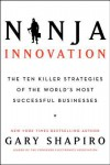 Ninja Innovation: The Ten Killer Strategies of the World's Most Successful Businesses - Gary Shapiro