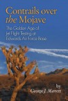 Contrails Over the Mojave: The Golden Age of Jet Flight Testing at Edwards Air Force Base - George J. Marrett