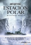 Antártida: Estación Polar - Matthew Reilly