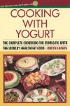 Cooking with Yogurt: The Complete Cookbook for Indulging with the World's Healthiest Food - Judith Choate