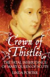 Crown of Thistles: The Fatal Inheritance of Mary Queen of Scots - Linda Porter