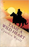 Tame a Wild Heart - Cynthia Woolf