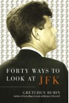 Forty Ways to Look at JFK - Gretchen Rubin