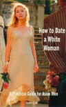 How to Date a White Woman: A Practical Guide for Asian Men - Adam Quan
