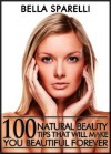 100 Natural Beauty Tips That Will Make You Beautiful Forever - Bella Sparelli