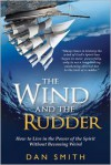 The Wind and the Rudder: How to Live in the Power of the Spirit Without Becoming Weird - Dan Smith