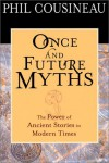 Once and Future Myths: The Power of Ancient Stories in Modern Times - Phil Cousineau