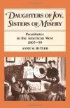 Daughters of Joy, Sisters of Misery: Prostitutes in the American West, 1865-90 - Anne M. Butler