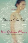 The Stories We Tell: A Novel - Patti Callahan Henry