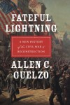 Fateful Lightning: A New History of the Civil War and Reconstruction - Allen C. Guelzo