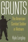 Grunts: The American Combat Soldier in Vietnam - Kyle Longley