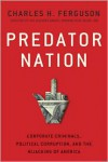 Predator Nation: Corporate Criminals, Political Corruption, and the Hijacking of America - Charles H. Ferguson
