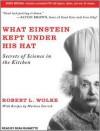 What Einstein Kept Under His Hat: Secrets of Science in the Kitchen - Sean Runnette, Robert L. Wolke, Marlene Parrish
