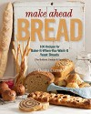 Make Ahead Bread: 100 Recipes for Melt-in-Your-Mouth Fresh Bread Every Day - Donna Currie