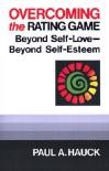 Overcoming the Rating Game: Beyone Self-Love--Beyond Self-Esteem - Paul A. Hauck