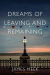 Dreams of Leaving and Remaining - James Meek