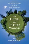 The Once and Future World: Finding Wilderness in the Nature We've Made - J.B. MacKinnon