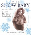 Snow Baby: The Arctic Childhood of Admiral Robert E. Peary's Daring Daughter - Katherine Kirkpatrick
