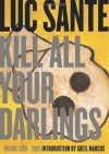 Kill All Your Darlings: Pieces 1990-2005 - Luc Sante