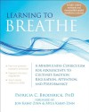 Learning to Breathe: A Mindfulness Curriculum for Adolescents to Cultivate Emotion Regulation, Attention, and Performance - Patricia C. Broderick