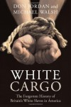 White Cargo: The Forgotten History of Britain's White Slaves in America - 'Don Jordan',  'Michael Walsh'