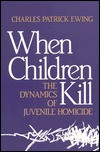 When Children Kill - Charles Patrick Ewing