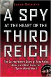 A Spy at the Heart of the Third Reich: The Extraordinary Story of Fritz Kolbe, America's Most Important Spy in World War II - Lucas Delattre, George A. Holoch, George A. Holoch Jr.