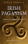 Pagan Portals - Irish Paganism: Reconstructing Irish Polytheism - Morgan Daimler