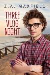 Three Vlog Night - Z.A. Maxfield