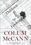 Thirteen Ways of Looking: Fiction - Colum McCann