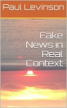 Fake News in Real Context - Paul Levinson