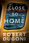 Close to Home (The Tracy Crosswhite Series) - Robert Dugoni