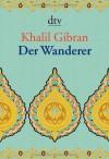 Der Wanderer. Seine Gleichnisse und Erzählungen - Kahlil Gibran