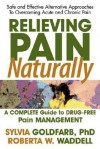 Relieving Pain Naturally: A Complete Guide to Drug-Free Pain Management - Sylvia Goldfarb
