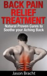 Back Pain Relief Treatment: Natural Proven Cures to Soothe your Aching Back (Back Pain Relief Guide 101 - The Back Pain Cure Series) - Jason Bracht