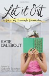 Let It Out: A Journey Through Journaling - Katie Dalebout