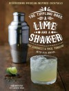 The Tippling Bros. A Lime and a Shaker: Discovering Mexican-Inspired Cocktails - Tad Carducci, Paul Tanguay, Alia Akkam