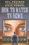 How to Watch TV News - Neil Postman;Steve Powers