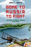 Gone to Russia to Fight: The RAF in South Russia 1918 to 1920 - John T. Smith
