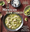 The Mexican Slow Cooker: Recipes for Mole, Enchiladas, Carnitas, Chile Verde Pork, and More Favorites - Deborah Schneider