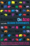Elephants on Acid and Other Bizarre Experiments - Alex Boese