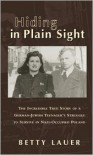 Hiding in Plain Sight: The Incredible True Story of a German-Jewish Teenager's Struggle to Survive in Nazi-Occupied Poland - Betty Lauer