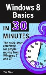 Windows 8 Basics In 30 Minutes: The quick-start reference for users moving from Windows 7, Vista, and XP - Tim       Fisher