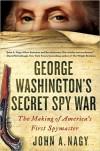 George Washington's Secret Spy War: The Making of America's First Spymaster - John A. Nagy