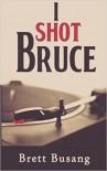 I Shot Bruce - Brett Busang