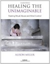 Healing the Unimaginable: Treating Ritual Abuse and Mind Control - Alison Miller