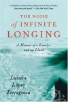 The Noise of Infinite Longing: A Memoir of a Family--And an Island - Luisita Lopez Torregrosa
