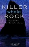 Killer Whale Rock: A boy's adventure in the Alaskan wilderness - Tim Garvin