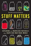 Stuff Matters: Exploring the Marvelous Materials That Shape Our Man-Made World - Mark Miodownik