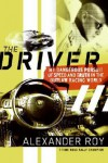 The Driver: My Dangerous Pursuit of Speed and Truth in the Outlaw Racing World - Alexander Roy
